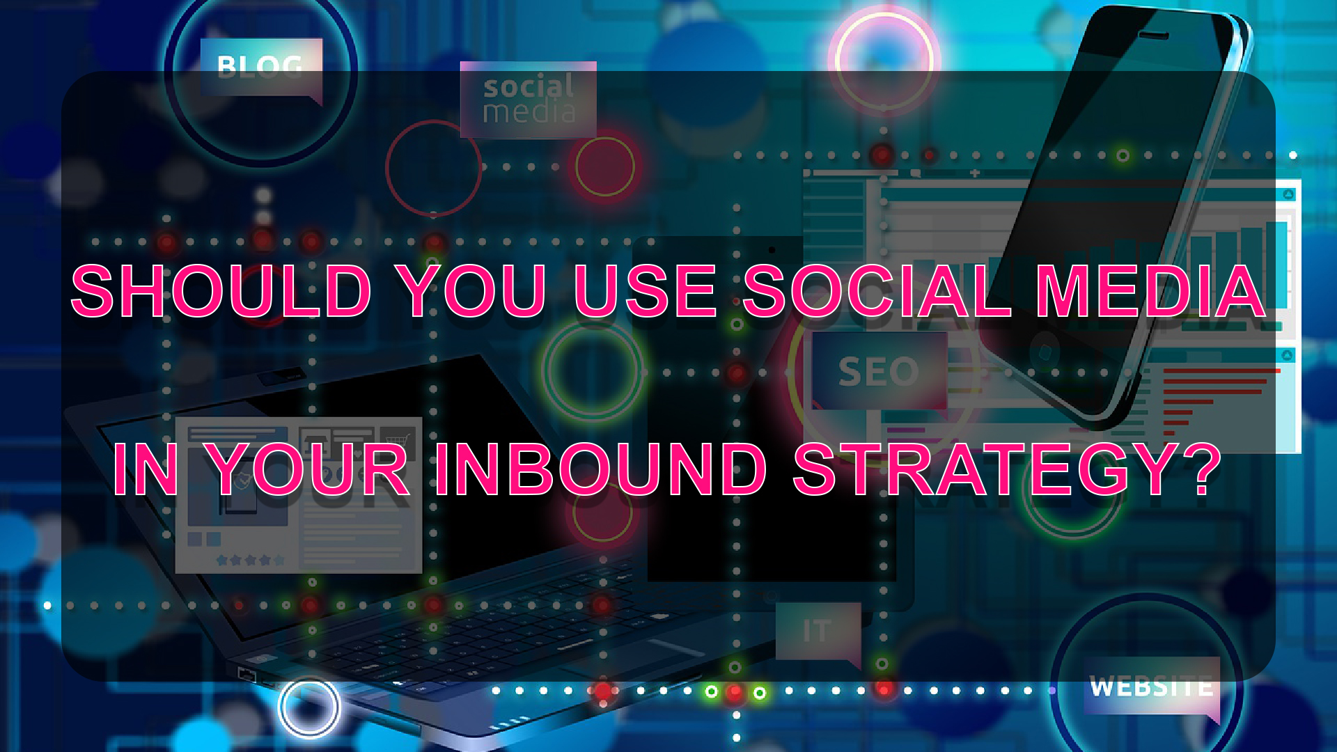 SHOULD-YOU-USE-SOCIAL-MEDIA-IN-YOUR-INBOUND-STRATEGY